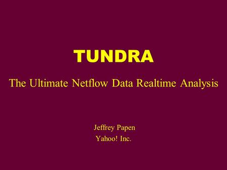 TUNDRA The Ultimate Netflow Data Realtime Analysis Jeffrey Papen Yahoo! Inc.