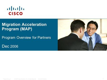 © 2006 Cisco Systems, Inc. All rights reserved.Cisco ConfidentialPresentation_ID 1 Migration Acceleration Program (MAP) Program Overview for Partners Dec.