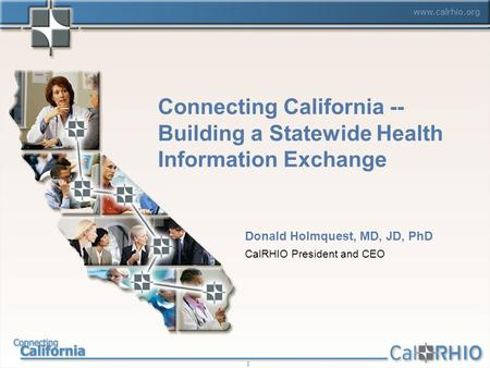 Www.calrhio.org 1 Connecting California -- Building a Statewide Health Information Exchange Donald Holmquest, MD, JD, PhD CalRHIO President and CEO.