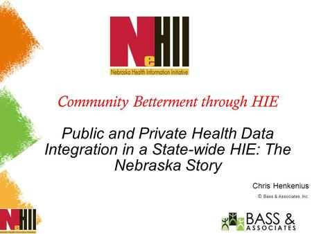 1 Community Betterment through HIE Public and Private Health Data Integration in a State-wide HIE: The Nebraska Story Chris Henkenius © Bass & Associates,