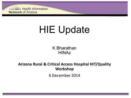 HIE Update K Bharathan HINAz Arizona Rural & Critical Access Hospital HIT/Quality Workshop 6 December 2014.