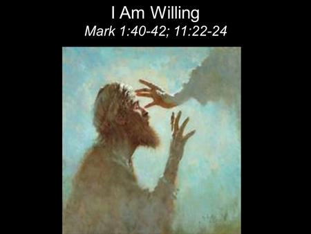 "I Am Willing Mark 1:40-42; 11:22-24. The next day John saw Jesus coming toward him and said, ""Behold, the Lamb of God, who takes away the sin of the world!"""