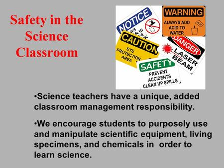Safety in the Science Classroom Science teachers have a unique, added classroom management responsibility. We encourage students to purposely use and manipulate.