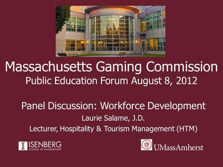 Massachusetts Gaming Commission Public Education Forum August 8, 2012 Panel Discussion: Workforce Development Laurie Salame, J.D. Lecturer, Hospitality.
