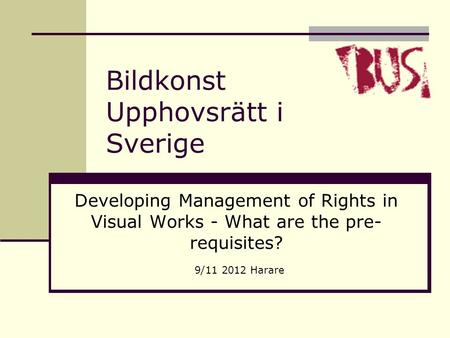 Bildkonst Upphovsrätt i Sverige Developing Management of Rights in Visual Works - What are the pre- requisites? 9/11 2012 Harare.