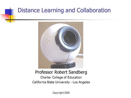Copyright 2002 Distance Learning and Collaboration Professor Robert Sandberg Charter College of Education California State University - Los Angeles.