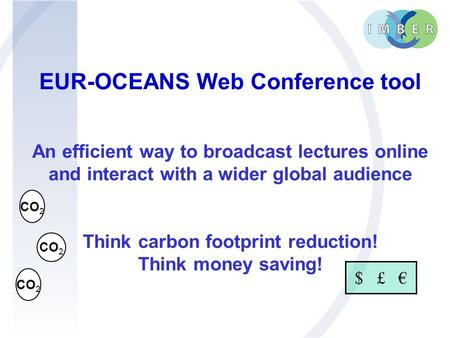 EUR-OCEANS Web Conference tool An efficient way to broadcast lectures online and interact with a wider global audience Think carbon footprint reduction!