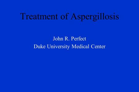 Treatment of Aspergillosis John R. Perfect Duke University Medical Center.
