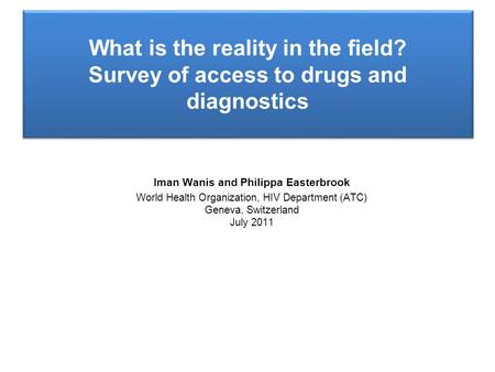 Iman Wanis and Philippa Easterbrook World Health Organization, HIV Department (ATC) Geneva, Switzerland July 2011 What is the reality in the field? Survey.