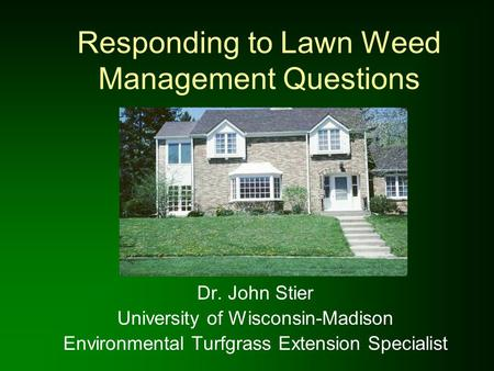 Responding to Lawn Weed Management Questions Dr. John Stier University of Wisconsin-Madison Environmental Turfgrass Extension Specialist.