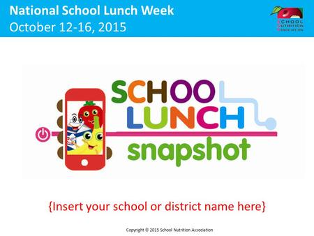 {Insert your school or district name here} National School Lunch Week October 12-16, 2015 Copyright  2015 School Nutrition Association.