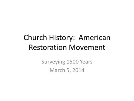 Church History: American Restoration Movement Surveying 1500 Years March 5, 2014.