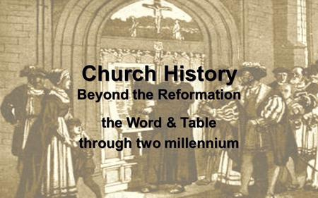 Church History Beyond the Reformation the Word & Table through two millennium.
