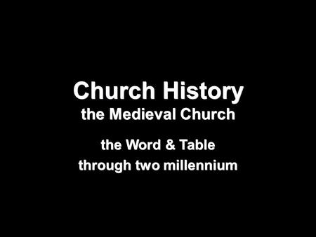 Church History the Medieval Church the Word & Table through two millennium.
