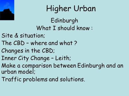 Higher Urban Edinburgh What I should know : Site & situation; The CBD – where and what ? Changes in the CBD; Inner City Change – Leith; Make a comparison.