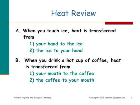 General, Organic, and Biological ChemistryCopyright © 2010 Pearson Education, Inc. Heat Review A. When you touch ice, heat is transferred from 1) your.