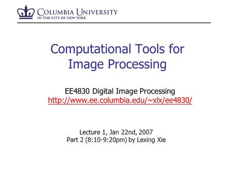 Computational Tools for Image Processing Lecture 1, Jan 22nd, 2007 Part 2 (8:10-9:20pm) by Lexing Xie EE4830 Digital Image Processing