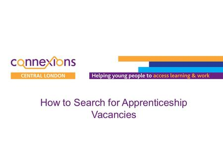 How to Search for Apprenticeship Vacancies. 1.Visit www.apprenticeships.org.uk to begin searching for Apprenticeship vacancies.www.apprenticeships.org.uk.