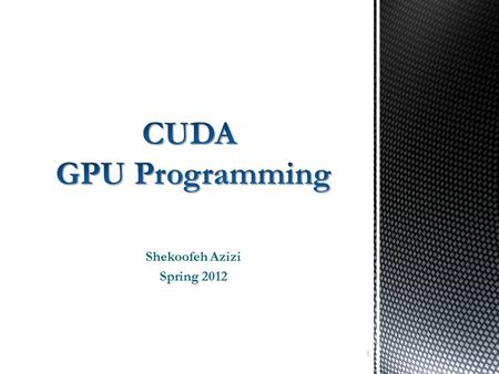 Shekoofeh Azizi Spring 2012 1.  CUDA is a parallel computing platform and programming model invented by NVIDIA  With CUDA, you can send C, C++ and Fortran.