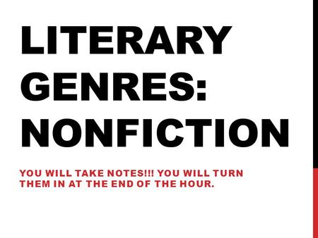 LITERARY GENRES: NONFICTION YOU WILL TAKE NOTES!!! YOU WILL TURN THEM IN AT THE END OF THE HOUR.