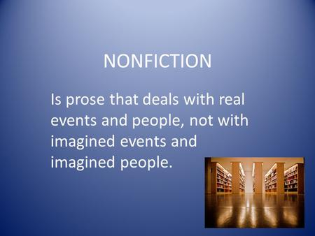 NONFICTION Is prose that deals with real events and people, not with imagined events and imagined people.