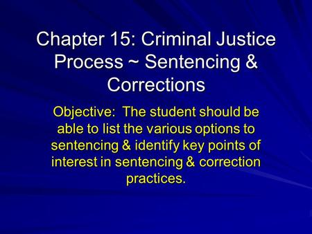 Chapter 15: Criminal Justice Process ~ Sentencing & Corrections Objective: The student should be able to list the various options to sentencing & identify.