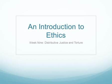 An Introduction to Ethics Week Nine: Distributive Justice and Torture.