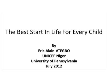 The Best Start In Life For Every Child By Eric-Alain ATEGBO UNICEF Niger University of Pennsylvania July 2012 The Best Start In Life For Every Child By.