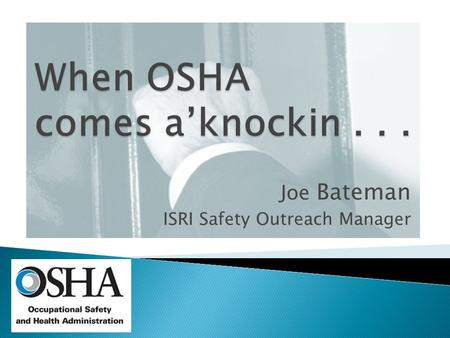 Joe Bateman ISRI Safety Outreach Manager.  What will bring them? ◦ Complaint ◦ Random ◦ Death/Catastrophe ◦ Media ◦ Emphasis Program ◦ Drive By.