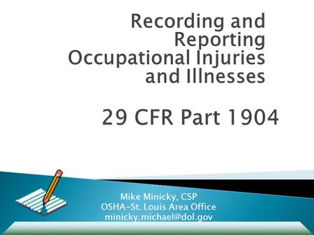 Recording and Reporting Occupational Injuries and Illnesses Mike Minicky, CSP OSHA-St. Louis Area Office