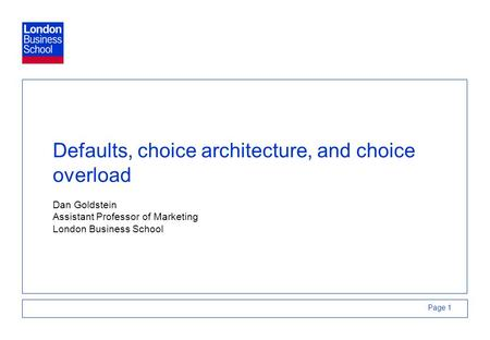Page 1 Defaults, choice architecture, and choice overload Dan Goldstein Assistant Professor of Marketing London Business School.