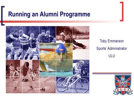 Running an Alumni Programme Toby Emmerson Sports' Administrator ULU.