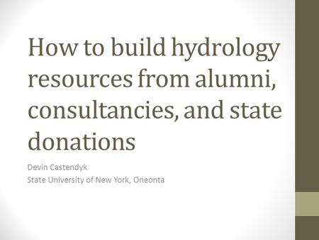 How to build hydrology resources from alumni, consultancies, and state donations Devin Castendyk State University of New York, Oneonta.