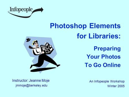 Photoshop Elements for Libraries: Preparing Your Photos To Go Online Instructor: Jeanne Moje An Infopeople Workshop Winter 2005.