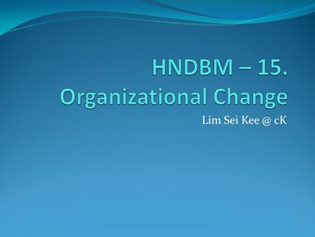 Lim Sei cK. Change – making things different Planned change – change activities that are intentional and goal oriented Change agents – person who.