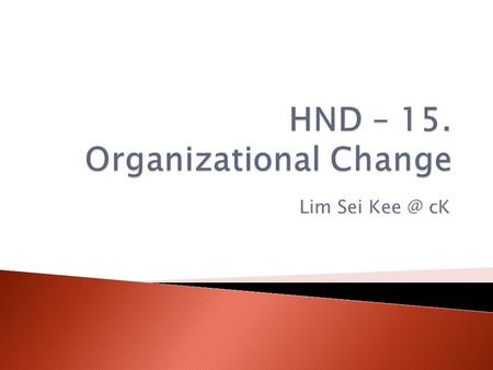 Lim Sei cK.  Change – making things different  Planned change – change activities that are intentional and goal oriented.