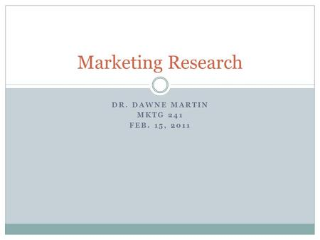 DR. DAWNE MARTIN MKTG 241 FEB. 15, 2011 Marketing Research.