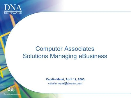 Computer Associates Solutions Managing eBusiness Catalin Matei, April 12, 2005