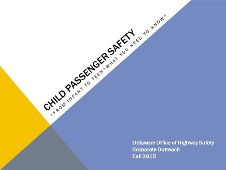 CHILD PASSENGER SAFETY *FROM INFANT TO TEEN*WHAT YOU NEED TO KNOW* Delaware Office of Highway Safety Corporate Outreach Fall 2015.