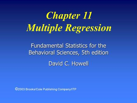 Fundamental Statistics for the Behavioral Sciences, 5th edition David C. Howell Chapter 11 Multiple Regression © 2003 Brooks/Cole Publishing Company/ITP.
