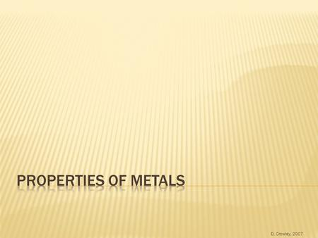D. Crowley, 2007.  To be able to describe the properties of metals, and relate properties to their uses Wednesday, August 19, 2015.