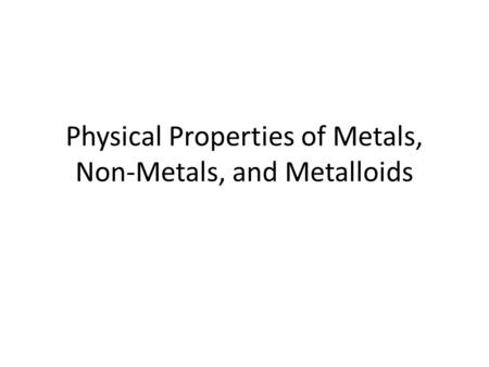 Physical Properties of Metals, Non-Metals, and Metalloids.