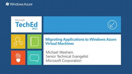 Migrating Applications to Windows Azure Virtual Machines Michael Washam Senior Technical Evangelist Microsoft Corporation.