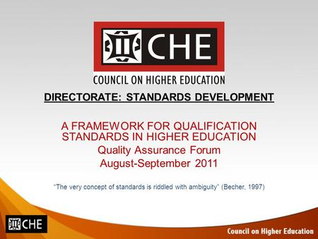 "DIRECTORATE: STANDARDS DEVELOPMENT A FRAMEWORK FOR QUALIFICATION STANDARDS IN HIGHER EDUCATION Quality Assurance Forum August-September 2011 ""The very."