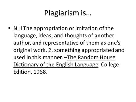 Plagiarism is… N. 1The appropriation or imitation of the language, ideas, and thoughts of another author, and representative of them as one's original.