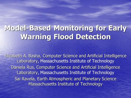 Model-Based Monitoring for Early Warning Flood Detection Elizabeth A. Basha, Computer Science and Artificial Intelligence Laboratory Elizabeth A. Basha,