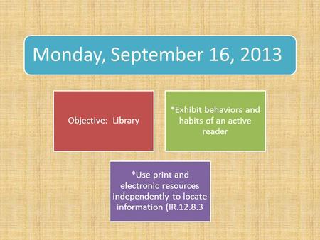 Monday, September 16, 2013 Objective: Library *Exhibit behaviors and habits of an active reader *Use print and electronic resources independently to locate.