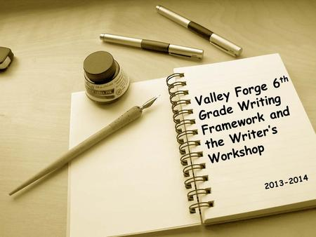 Valley Forge 6 th Grade Writing Framework and the Writer's Workshop 2013-2014.