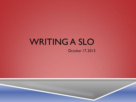 WRITING A SLO October 17, 2013. ASSUMPTIONS IN WRITING AN SLO  Goal: Impact Student Achievement  Who to include?  Timeframe  Data for initial goal.