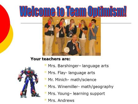 Your teachers are: * Mrs. Barshinger– language arts * Mrs. Flay- language arts * Mr. Minich- math/science * Mrs. Winemiller- math/geography * Mrs. Young–